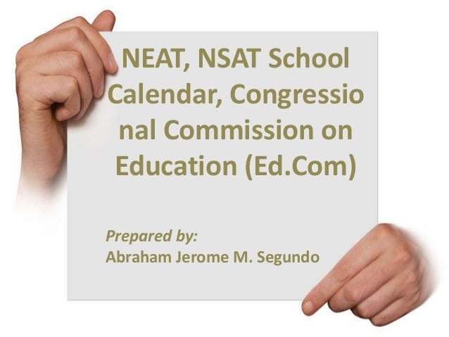 NEAT, NSAT School Calendar, Congressio nal Commission on Education (Ed.Com) Prepared by: Abraham Jerome M. Segundo