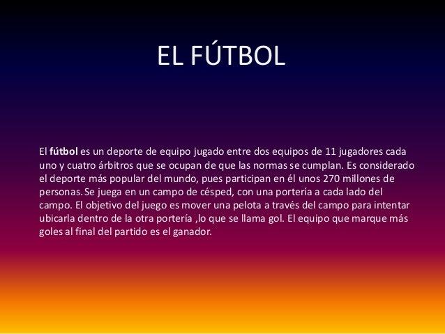 EL FÚTBOLEl fútbol es un deporte de equipo jugado entre dos equipos de 11 jugadores cadauno y cuatro árbitros que se ocupa...