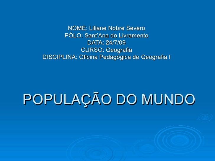 POPULAÇÃO DO MUNDO NOME: Liliane Nobre Severo PÓLO: Sant'Ana do Livramento DATA: 24/7/09 CURSO: Geografia DISCIPLINA: Ofic...