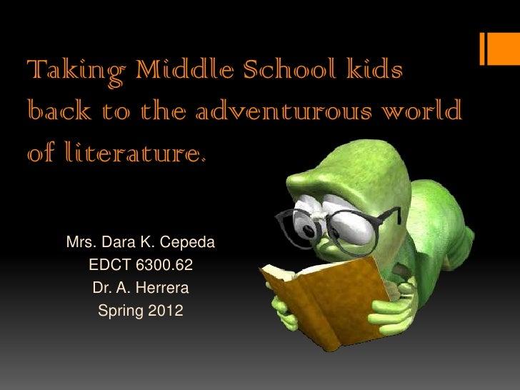 Taking Middle School kidsback to the adventurous worldof literature.  Mrs. Dara K. Cepeda    EDCT 6300.62     Dr. A. Herre...