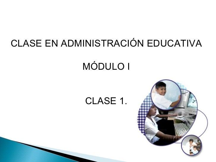 CLASE EN ADMINISTRACIÓN EDUCATIVA            MÓDULO I            CLASE 1.