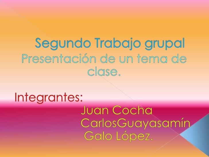 Segundo Trabajo grupal<br />Presentación de un tema de clase.<br />Integrantes:<br />Juan Cocha<br />                    C...
