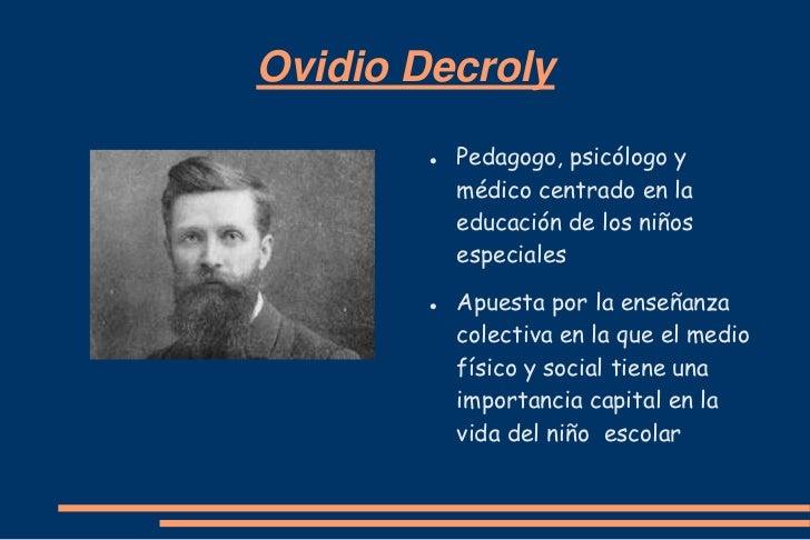 Ovidio Decroly           Pedagogo, psicólogo y            médico centrado en la            educación de los niños        ...