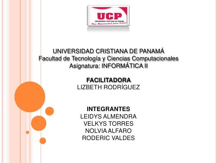 UNIVERSIDAD CRISTIANA DE PANAMÁ<br />Facultad de Tecnología y Ciencias Computacionales<br />Asignatura: INFORMÁTICA II<br ...