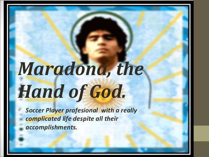 Maradona, the Hand of God. <ul><li>Soccer Player profesional  with a really complicated life despite all their accomplishm...