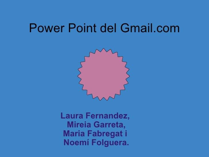 Power Point del Gmail.com Laura Fernandez, Mireia Garreta, Maria Fabregat i Noemí Folguera.