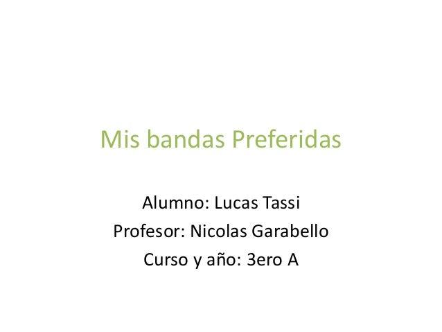 Mis bandas Preferidas Alumno: Lucas Tassi Profesor: Nicolas Garabello Curso y año: 3ero A