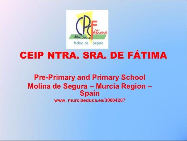 CEIP NTRA. SRA. DE FÁTIMA  Pre-Primary and Primary School Molina de Segura – Murcia Region –               Spain        ww...