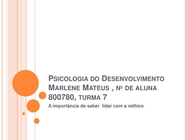 Psicologia do DesenvolvimentoMarlene Mateus , nº de aluna 800780, turma 7<br />A importância de saber  lidar com a velhice...