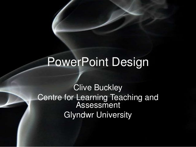 PowerPoint Design Clive Buckley Centre for Learning Teaching and Assessment Glyndwr University