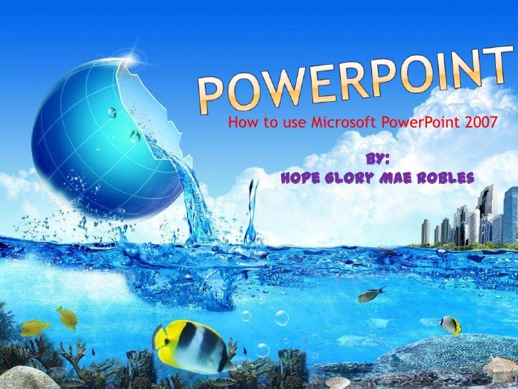 How to use Microsoft PowerPoint 2007                BY:       Hope Glory Mae Robles