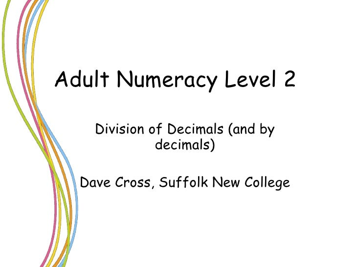 Adult Numeracy Level 2 Division of Decimals (and by decimals) Dave Cross, Suffolk New College