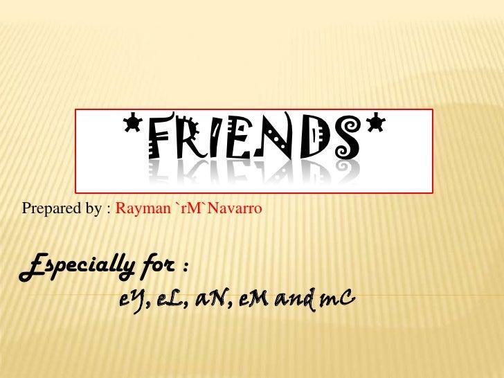 *friends*<br />Prepared by : Rayman `rM`Navarro<br />Especially for :<br />                   eY, eL, aN, eM and mC<br />
