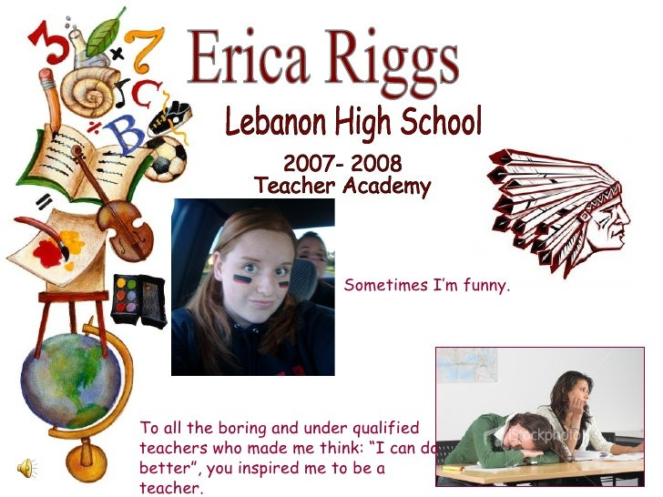 Erica Riggs Lebanon High School 2007- 2008 Teacher Academy To all the boring and under qualified teachers who made me thin...
