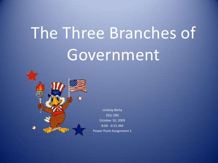 The Three Branches of Government<br />Lindsay Barta<br />EDU 290<br />October 10, 2009<br />8:00  -9:15 AM<br />Power Poin...