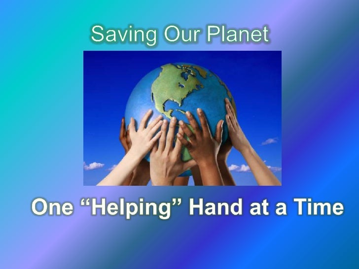 "Saving Our Planet<br />One ""Helping"" Hand at a Time<br />"