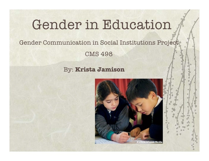 Gender in EducationGender Communication in Social Institutions Project                     CMS 498              By: Krista...
