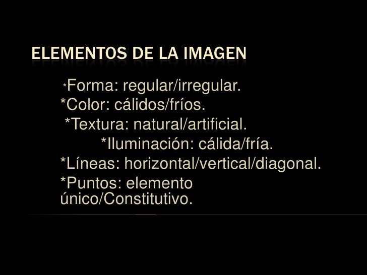 Elementos de la imagen<br /> *Forma: regular/irregular.<br />*Color: cálidos/fríos.<br /> *Textura: natural/artificial.<br...