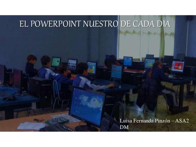 EL POWERPOINT NUESTRO DE CADA DIA Luisa Fernanda Pinzón – ASA2 DM