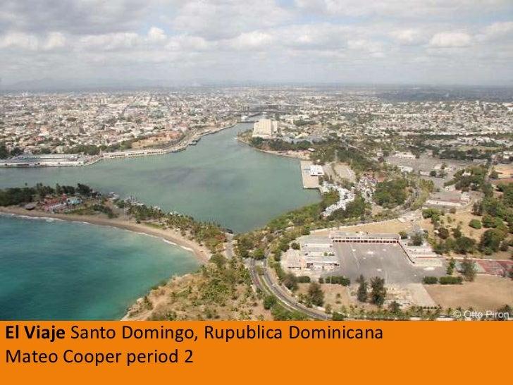 El ViajeSanto Domingo, RupublicaDominicanaMateo Cooper period 2<br />