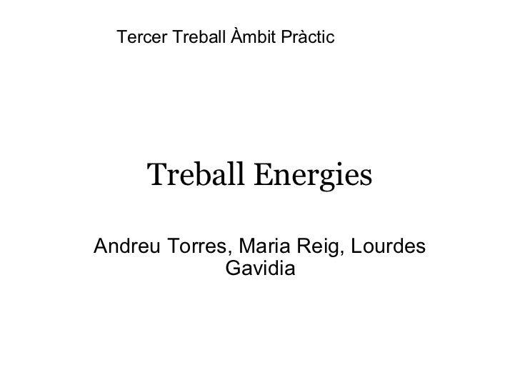 Treball Energies Andreu Torres, Maria Reig, Lourdes Gavidia Tercer Treball Àmbit Pràctic