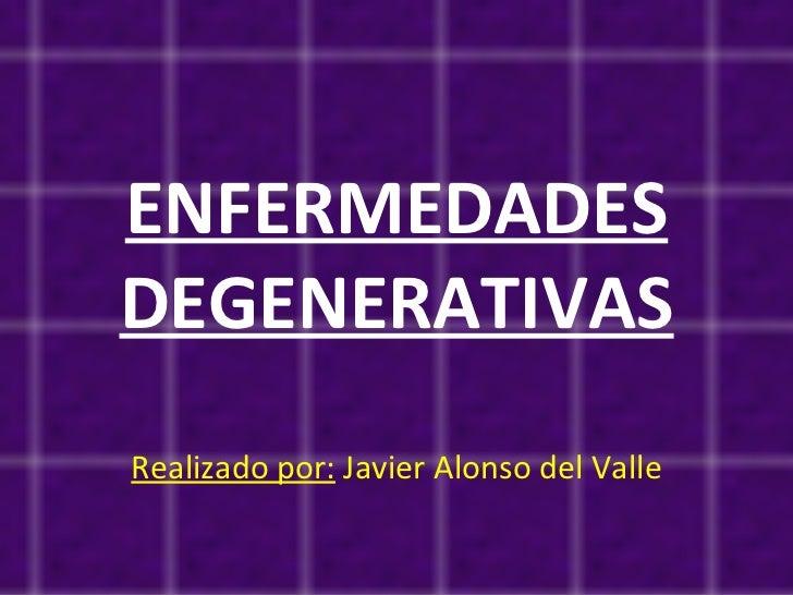 ENFERMEDADES DEGENERATIVAS Realizado por:  Javier Alonso del Valle