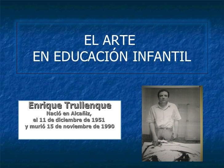 EL ARTE  EN EDUCACIÓN INFANTIL Enrique Trullenque        Nació en Alcañiz,   el 11 de diciembre de 1951y murió 15 de novie...