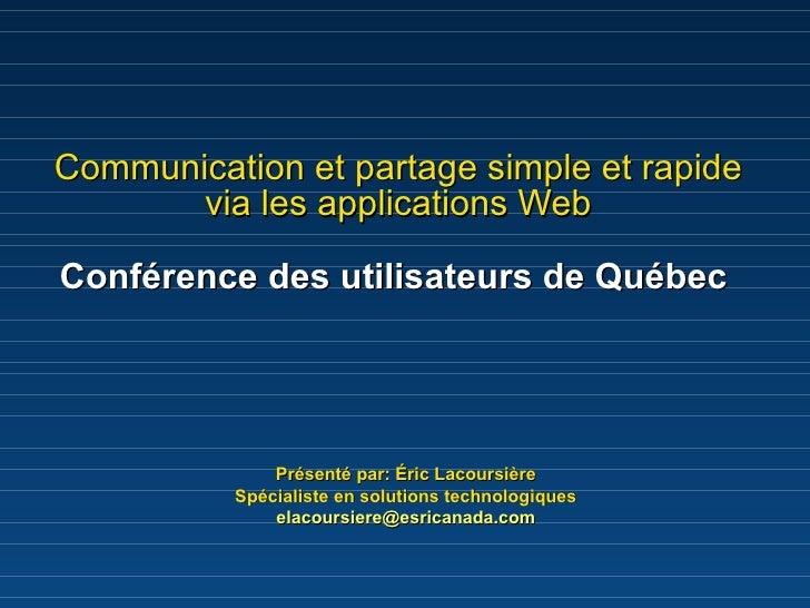 Communication et partage simple et rapide via les applications Web Conférence des utilisateurs de Québec   Présenté par: É...
