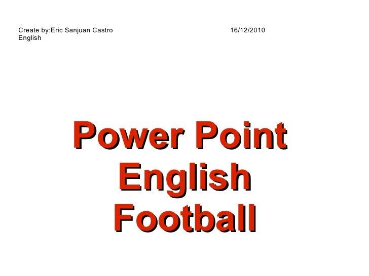 Power Point  English Football Create by:Eric Sanjuan Castro  16/12/2010 English