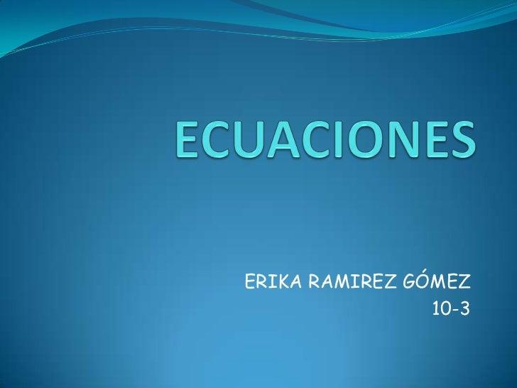 ECUACIONES<br />ERIKA RAMIREZ GÓMEZ<br />10-3<br />