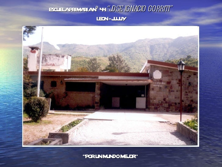 "ESCUELA PRIMARIA Nº 44  ""JOSE IGNACIO GORRITI""  LEON - JUJUY "" POR UN MUNDO MEJOR"""
