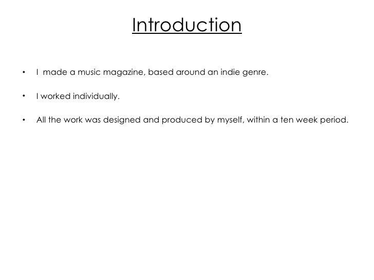 Introduction <ul><li>I  made a music magazine, based around an indie genre. </li></ul><ul><li>I worked individually. </li>...
