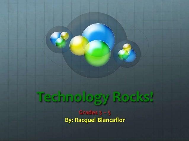 Technology Rocks! Grades 3 – 5 By: Racquel Blancaflor