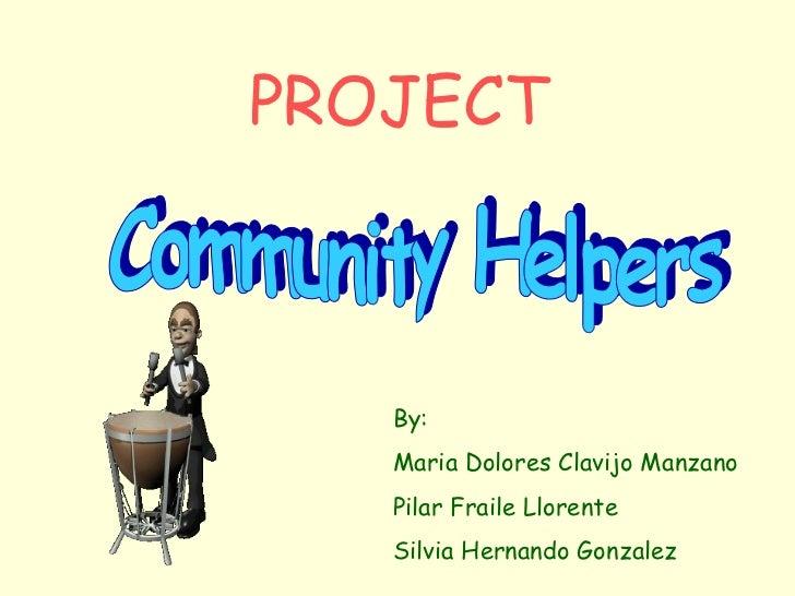 Community Helpers PROJECT By: Maria Dolores Clavijo Manzano Pilar Fraile Llorente Silvia Hernando Gonzalez