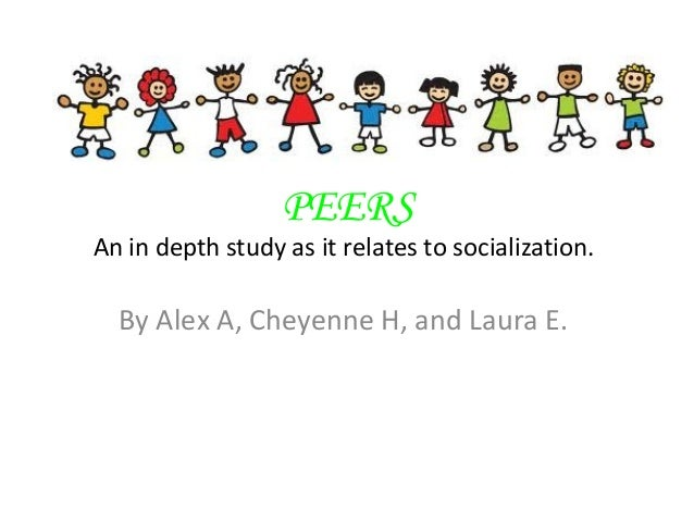 PEERSAn in depth study as it relates to socialization.By Alex A, Cheyenne H, and Laura E.
