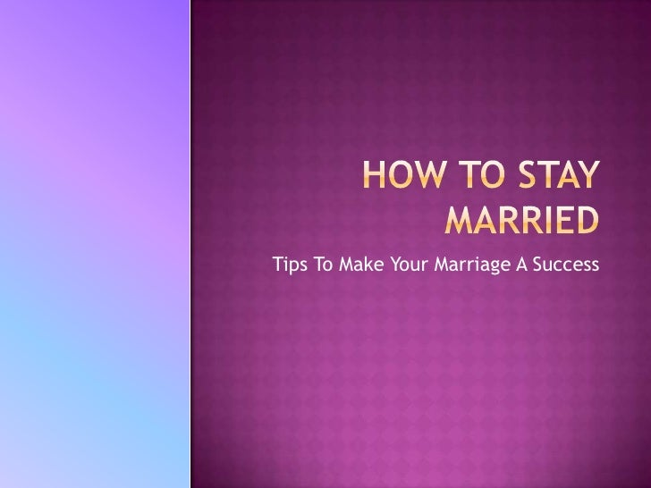 How To Stay Married<br />Tips To Make Your Marriage A Success<br />