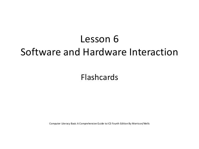 Lesson 6 Software and Hardware Interaction Flashcards  Computer Literacy Basic A Comprehensive Guide to IC3 Fourth Edition...