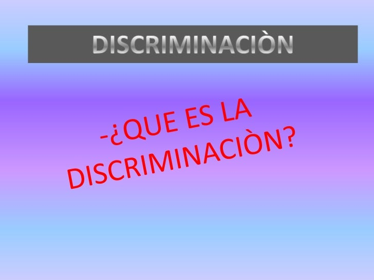 DISCRIMINACIÒN<br />-¿QUE ES LA DISCRIMINACIÒN?<br />