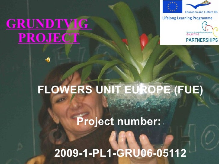 GRUNDTVIG  PROJECT FLOWERS UNIT EUROPE (FUE) Project number:  2009-1-PL1-GRU06-05112