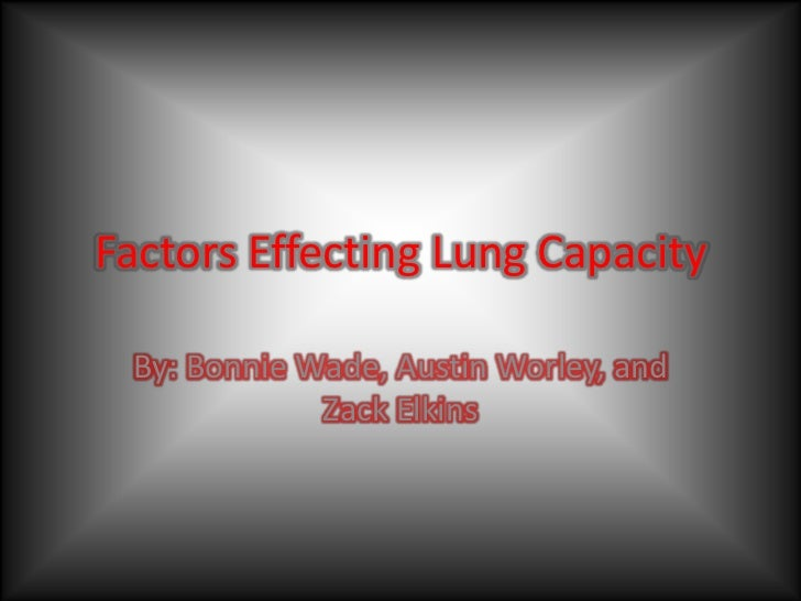 Factors Effecting Lung Capacity By: Bonnie Wade, Austin Worley, and             Zack Elkins