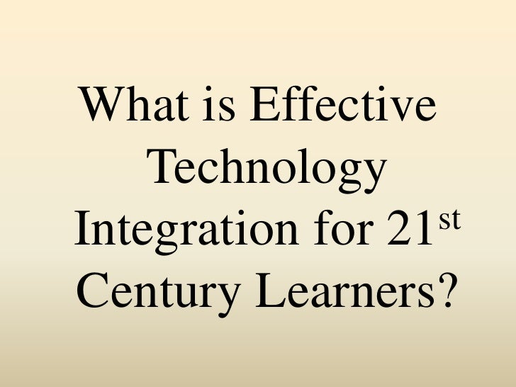 What is Effective Technology Integration for 21st Century Learners? <br />