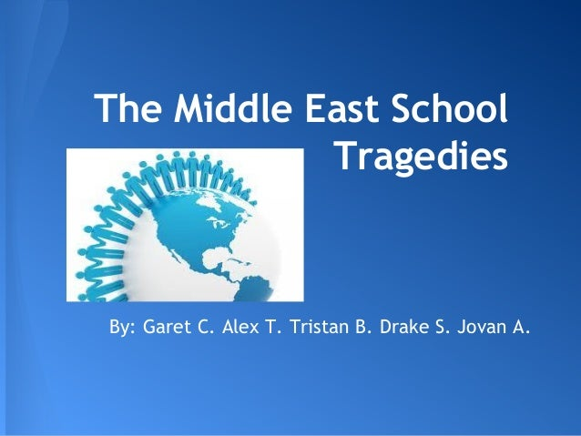 The Middle East School Tragedies By: Garet C. Alex T. Tristan B. Drake S. Jovan A.