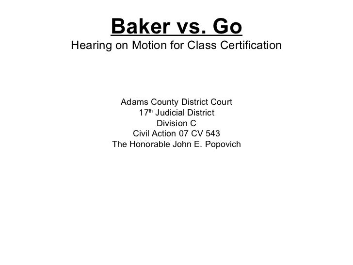 Baker vs. Go Hearing on Motion for Class Certification Adams County District Court 17 th  Judicial District Division C Civ...