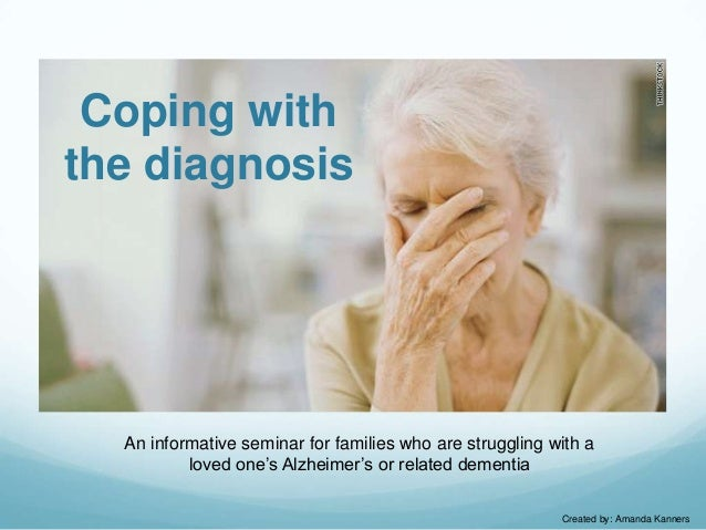 Coping with the diagnosis  An informative seminar for families who are struggling with a loved one's Alzheimer's or relate...