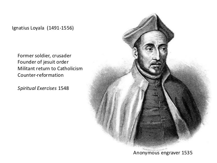 Ignatius Loyala  (1491-1556)<br />Former soldier, crusader<br />Founder of jesuit order<br />Militant return to Catholicis...