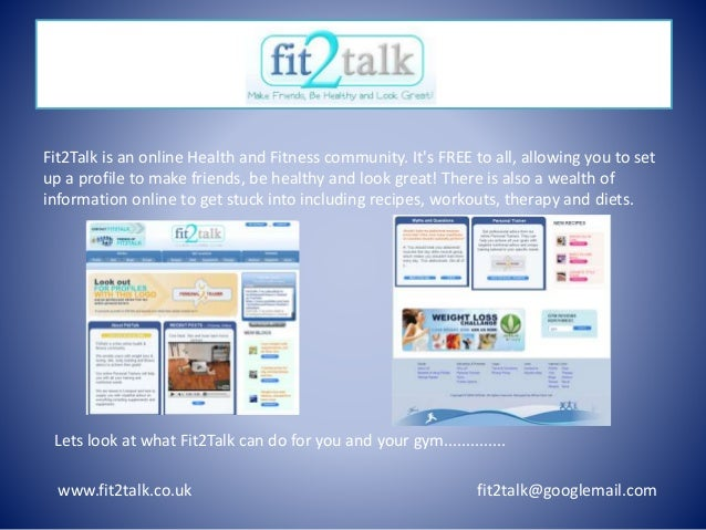 www.fit2talk.co.uk fit2talk@googlemail.com Fit2Talk is an online Health and Fitness community. It's FREE to all, allowing ...