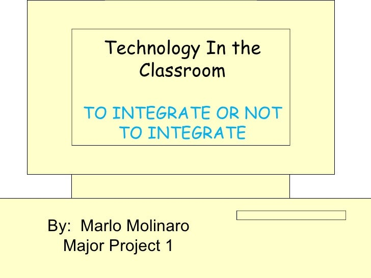 Technology In the Classroom TO INTEGRATE OR NOT TO INTEGRATE By:  Marlo Molinaro Major Project 1