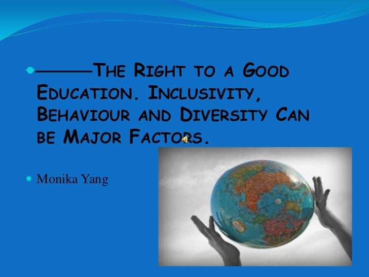         THE RIGHT TO A GOOD    EDUCATION. INCLUSIVITY,    BEHAVIOUR AND DIVERSITY CAN    BE MAJOR FACTORS. Monika Yang