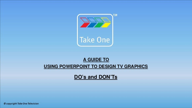 A GUIDE TOUSING POWERPOINT TO DESIGN TV GRAPHICS           DO's and DON'Ts