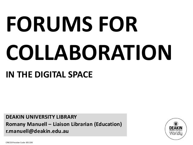 CRICOS Provider Code: 00113BFORUMS FORCOLLABORATIONIN THE DIGITAL SPACEDEAKIN UNIVERSITY LIBRARYRomany Manuell – Liaison L...